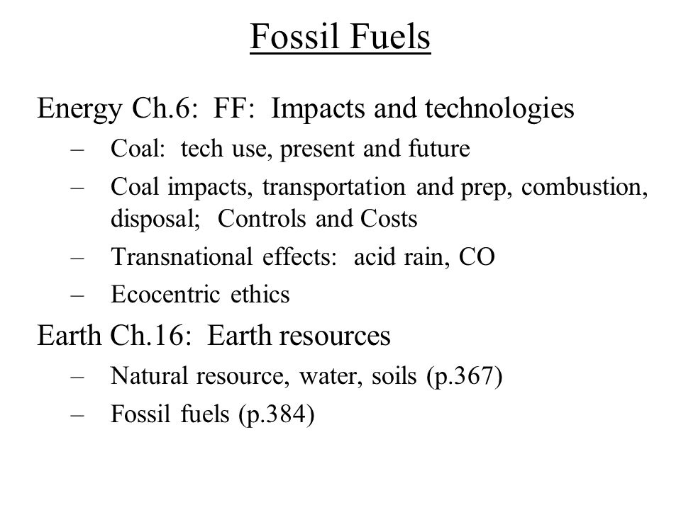 Fossil Fuels Energy Ch.6: FF: Impacts and technologies –Coal: tech use, present and future –Coal impacts, transportation and prep, combustion, disposa