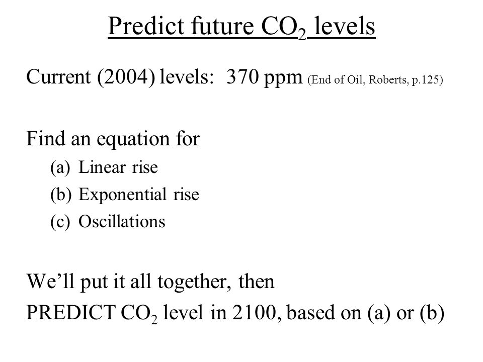 Predict future CO 2 levels Current (2004) levels: 370 ppm (End of Oil, Roberts, p.125) Find an equation for (a)Linear rise (b)Exponential rise (c)Osci