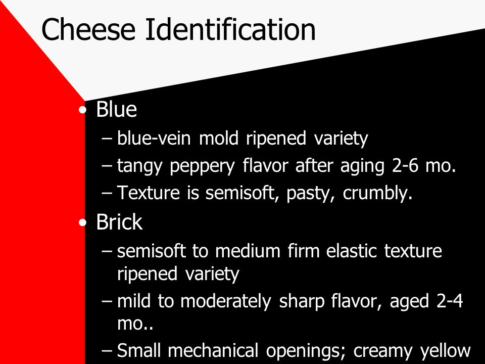 Cheese Identification Blue –blue-vein mold ripened variety –tangy peppery flavor after aging 2-6 mo.