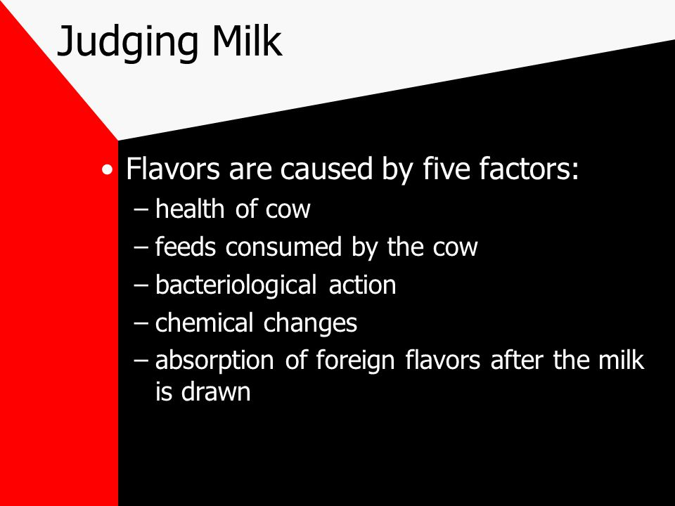 Judging Milk Flavors are caused by five factors: –health of cow –feeds consumed by the cow –bacteriological action –chemical changes –absorption of fo