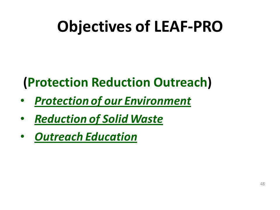Objectives of LEAF-PRO (Protection Reduction Outreach) Protection of our Environment Reduction of Solid Waste Outreach Education 48