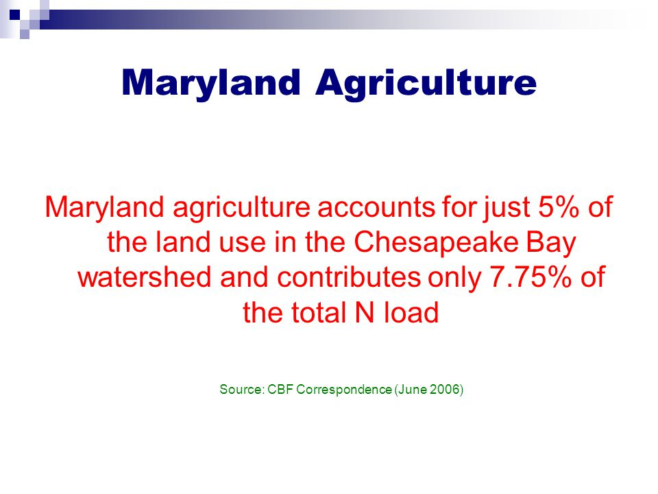 Maryland Agriculture Maryland agriculture accounts for just 5% of the land use in the Chesapeake Bay watershed and contributes only 7.75% of the total N load Source: CBF Correspondence (June 2006)