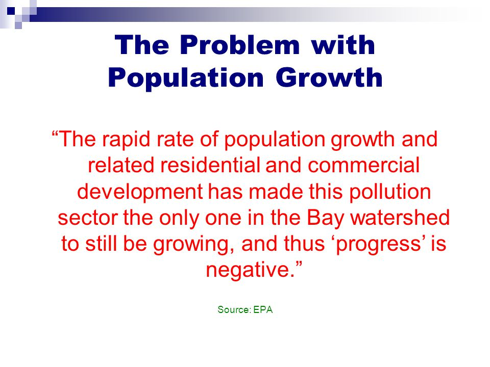 The Problem with Population Growth The rapid rate of population growth and related residential and commercial development has made this pollution sector the only one in the Bay watershed to still be growing, and thus 'progress' is negative. Source: EPA
