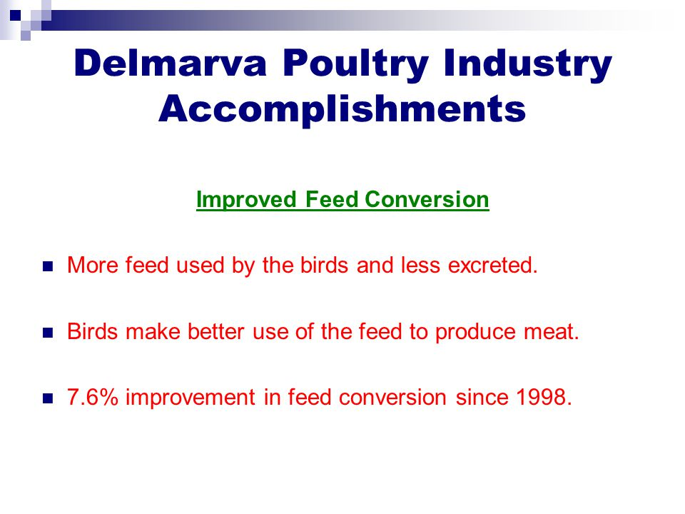 Delmarva Poultry Industry Accomplishments Improved Feed Conversion More feed used by the birds and less excreted. Birds make better use of the feed to