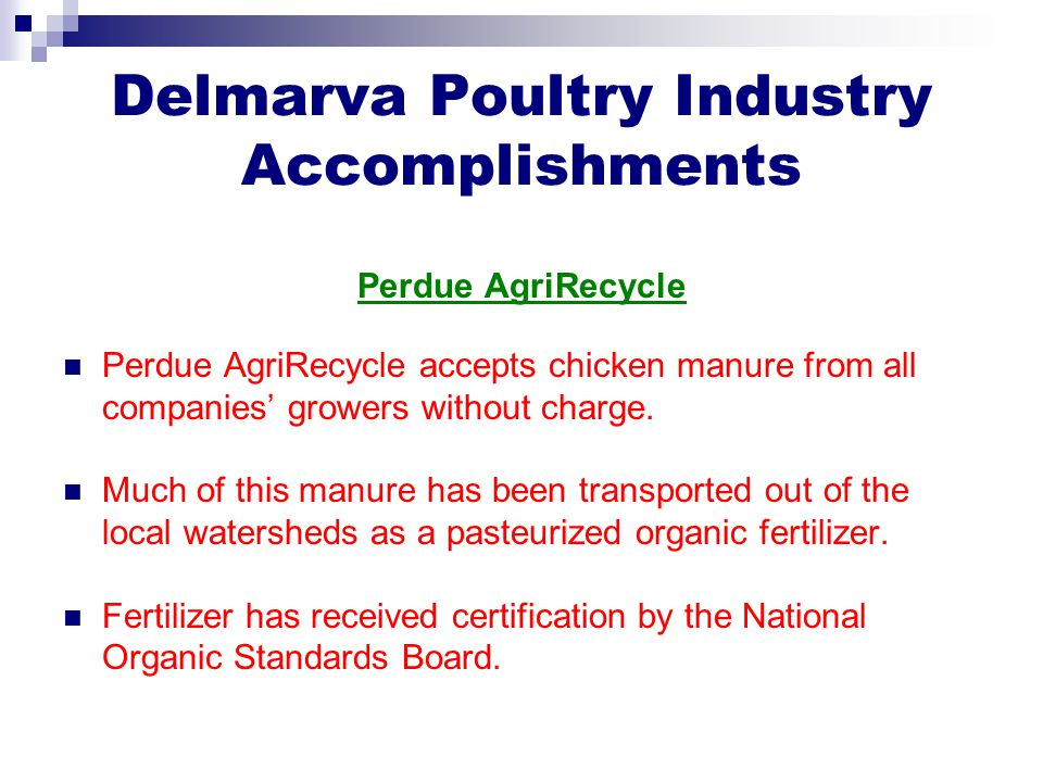 Delmarva Poultry Industry Accomplishments Perdue AgriRecycle Perdue AgriRecycle accepts chicken manure from all companies' growers without charge.