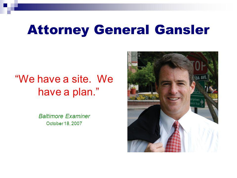 Attorney General Gansler We have a site. We have a plan. Baltimore Examiner October 18, 2007