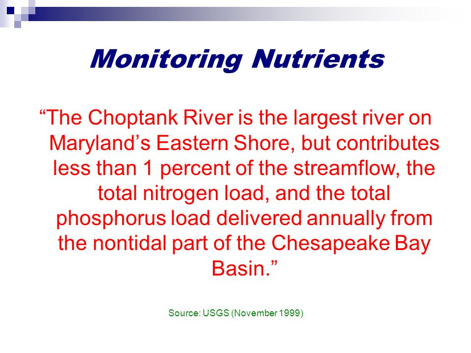 Monitoring Nutrients The Choptank River is the largest river on Maryland's Eastern Shore, but contributes less than 1 percent of the streamflow, the total nitrogen load, and the total phosphorus load delivered annually from the nontidal part of the Chesapeake Bay Basin. Source: USGS (November 1999)