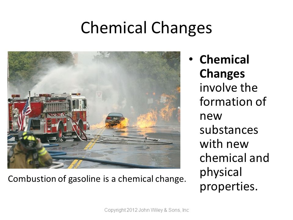 Chemical Changes Chemical Changes involve the formation of new substances with new chemical and physical properties. Copyright 2012 John Wiley & Sons,