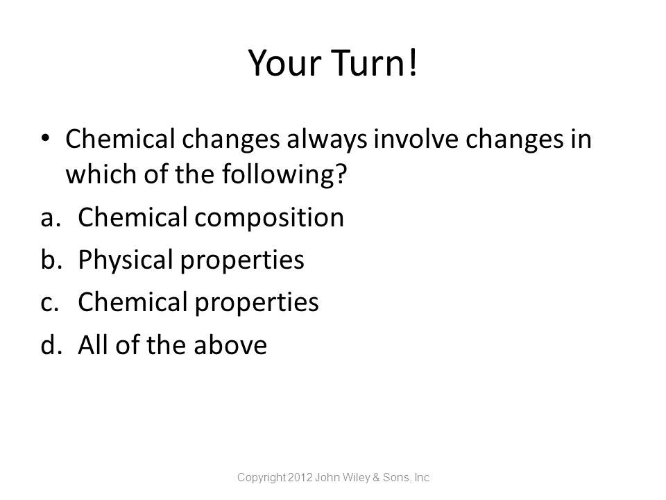 Your Turn! Chemical changes always involve changes in which of the following? a.Chemical composition b.Physical properties c.Chemical properties d.All