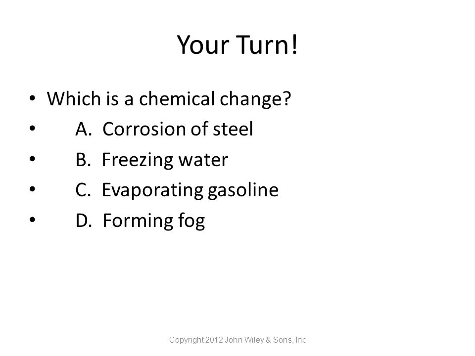 Your Turn! Which is a chemical change? A. Corrosion of steel B. Freezing water C. Evaporating gasoline D. Forming fog Copyright 2012 John Wiley & Sons