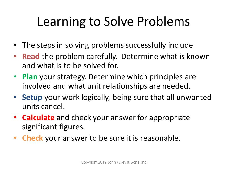 Learning to Solve Problems The steps in solving problems successfully include Read the problem carefully. Determine what is known and what is to be so