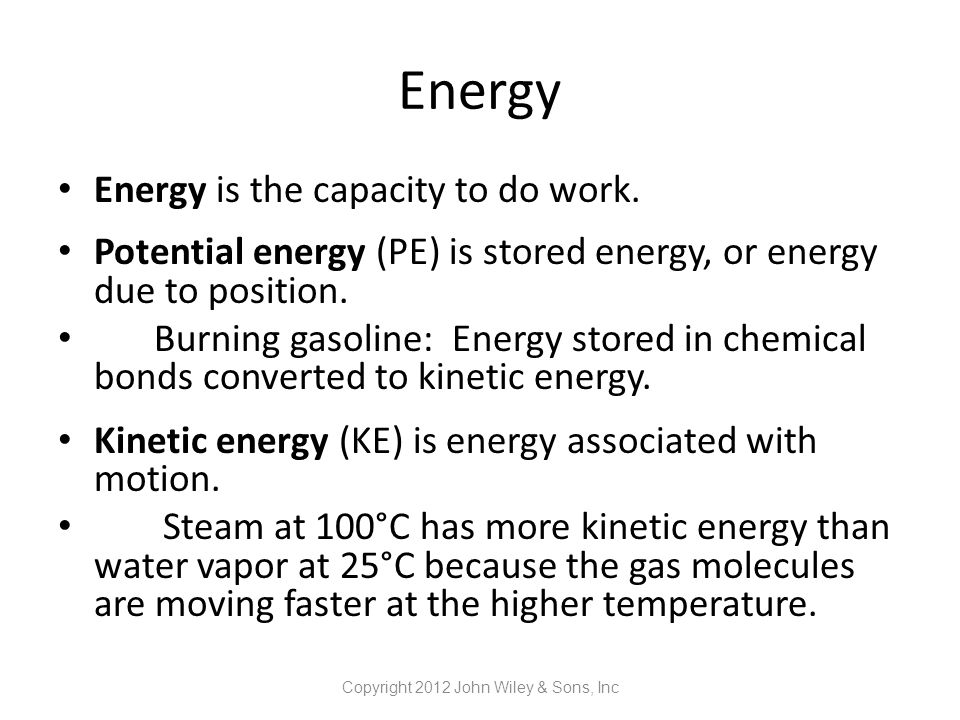 Energy Energy is the capacity to do work. Potential energy (PE) is stored energy, or energy due to position. Burning gasoline: Energy stored in chemic
