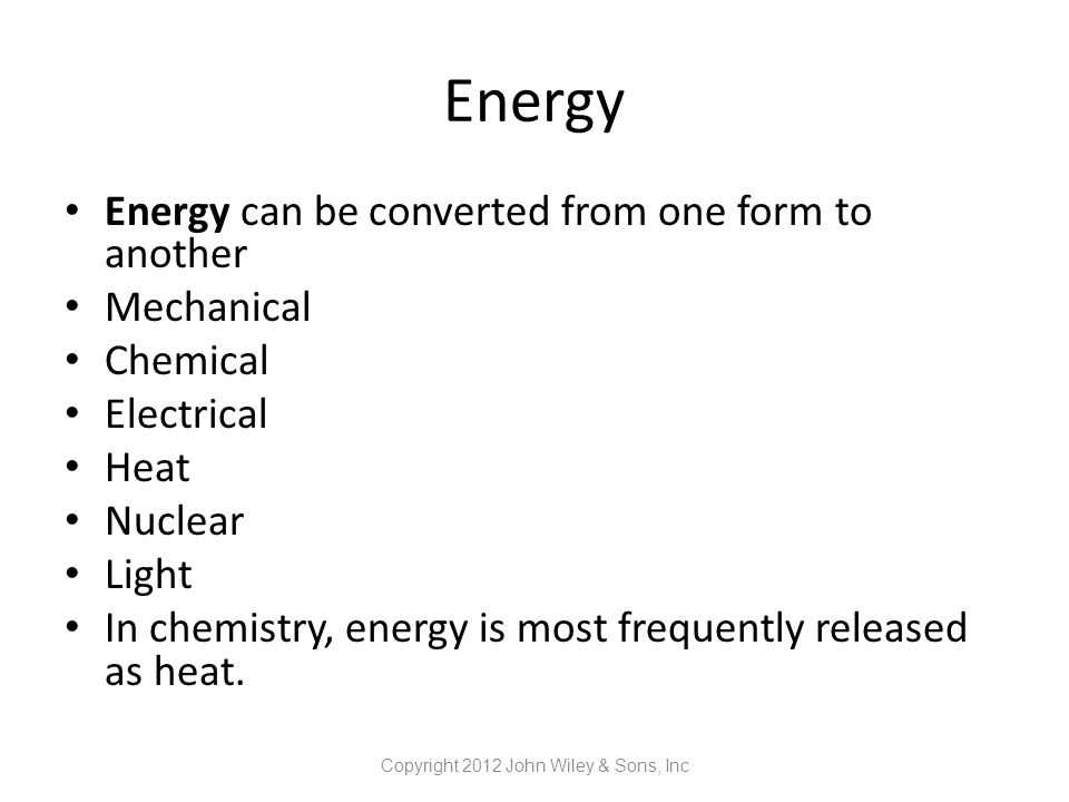 Energy Energy can be converted from one form to another Mechanical Chemical Electrical Heat Nuclear Light In chemistry, energy is most frequently rele