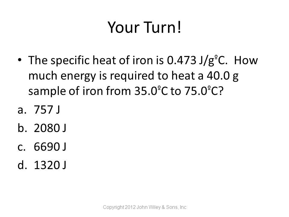 Your Turn! The specific heat of iron is 0.473 J/g º C. How much energy is required to heat a 40.0 g sample of iron from 35.0 º C to 75.0 º C? a.757 J