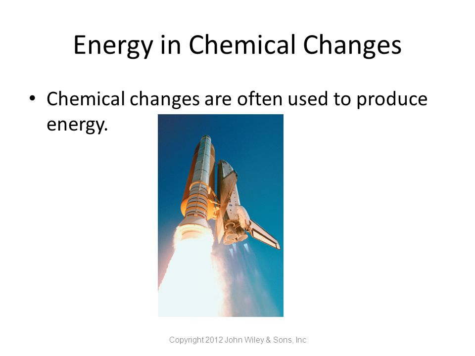 Energy in Chemical Changes Chemical changes are often used to produce energy. Copyright 2012 John Wiley & Sons, Inc