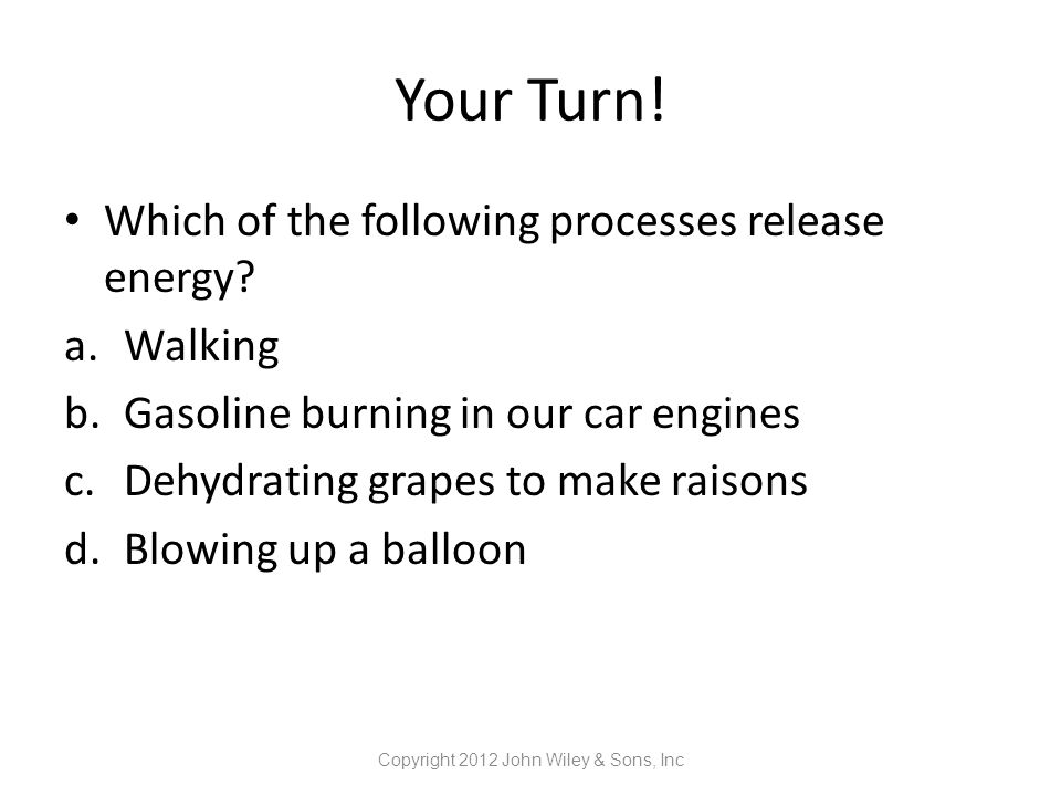 Your Turn! Which of the following processes release energy? a.Walking b.Gasoline burning in our car engines c.Dehydrating grapes to make raisons d.Blo