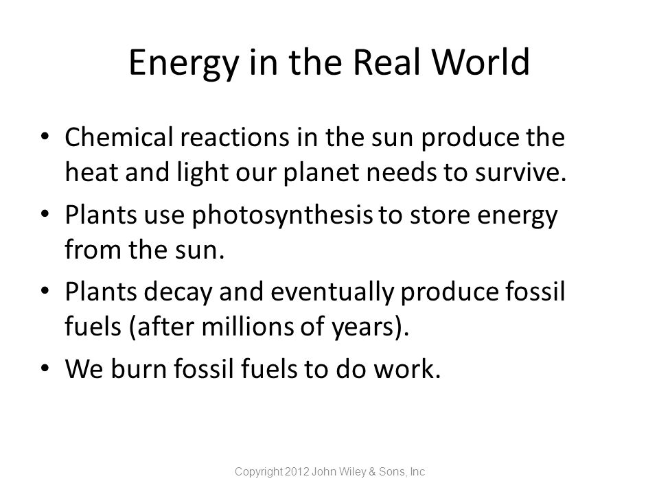 Energy in the Real World Chemical reactions in the sun produce the heat and light our planet needs to survive. Plants use photosynthesis to store ener