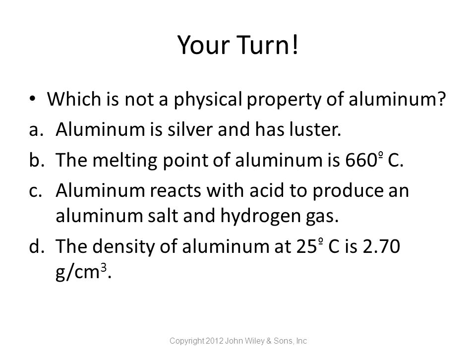 Your Turn! Which is not a physical property of aluminum? a.Aluminum is silver and has luster. b.The melting point of aluminum is 660 º C. c.Aluminum r