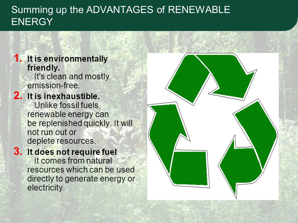 Summing up the ADVANTAGES of RENEWABLE ENERGY 1. It is environmentally friendly.