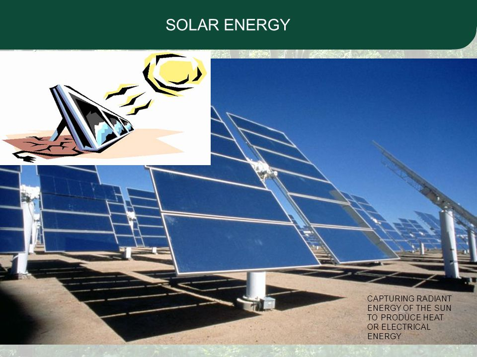 SOLAR ENERGY CAPTURING RADIANT ENERGY OF THE SUN TO PRODUCE HEAT OR ELECTRICAL ENERGY