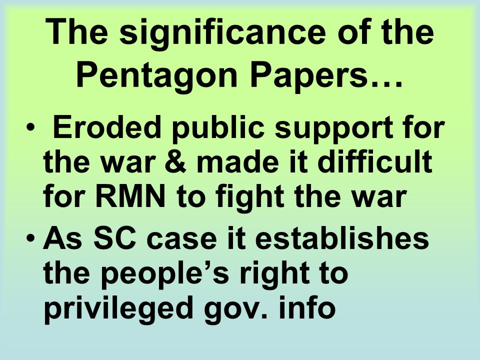 The significance of the Pentagon Papers… Eroded public support for the war & made it difficult for RMN to fight the war As SC case it establishes the