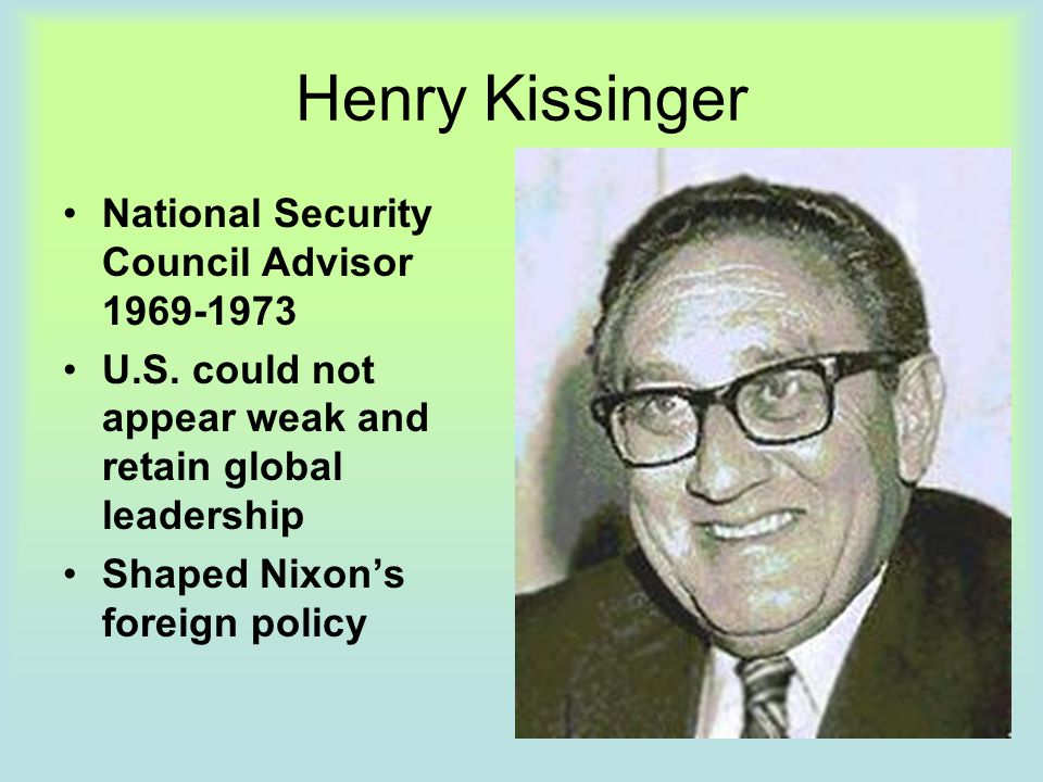 Henry Kissinger National Security Council Advisor 1969-1973 U.S. could not appear weak and retain global leadership Shaped Nixon's foreign policy