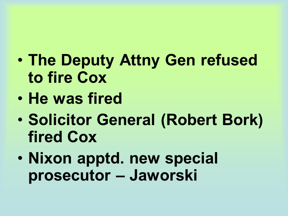 The Deputy Attny Gen refused to fire Cox He was fired Solicitor General (Robert Bork) fired Cox Nixon apptd. new special prosecutor – Jaworski