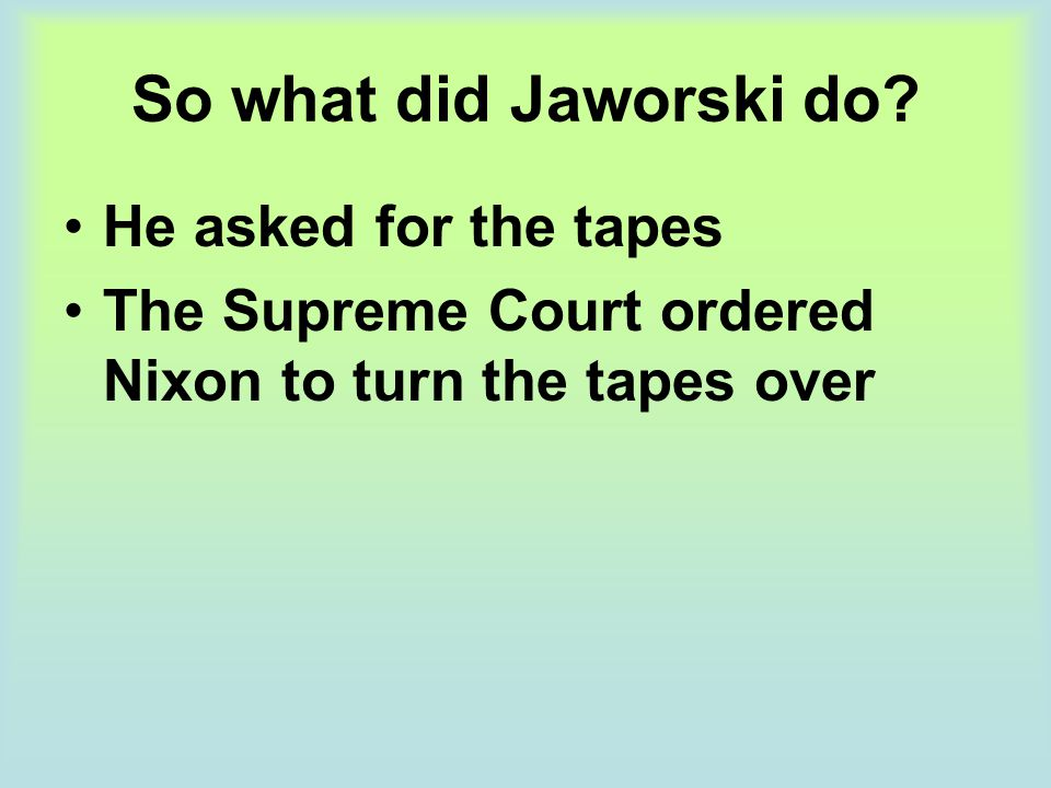 So what did Jaworski do? He asked for the tapes The Supreme Court ordered Nixon to turn the tapes over