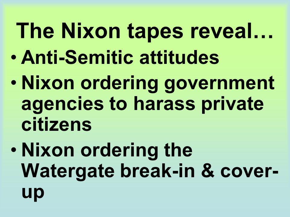 The Nixon tapes reveal… Anti-Semitic attitudes Nixon ordering government agencies to harass private citizens Nixon ordering the Watergate break-in & c
