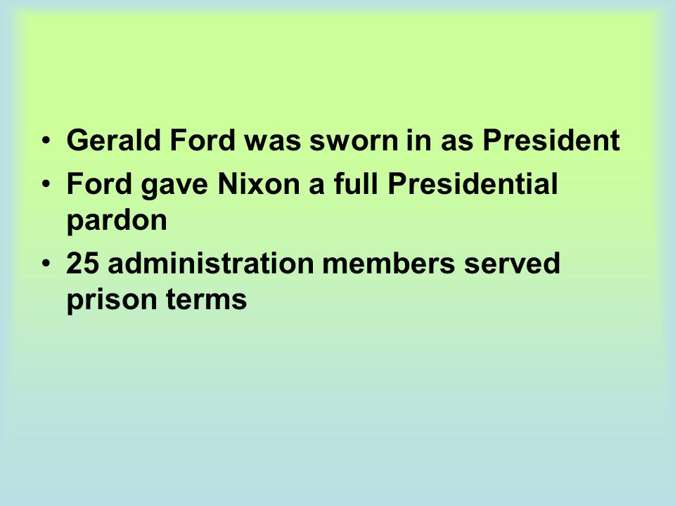 Gerald Ford was sworn in as President Ford gave Nixon a full Presidential pardon 25 administration members served prison terms