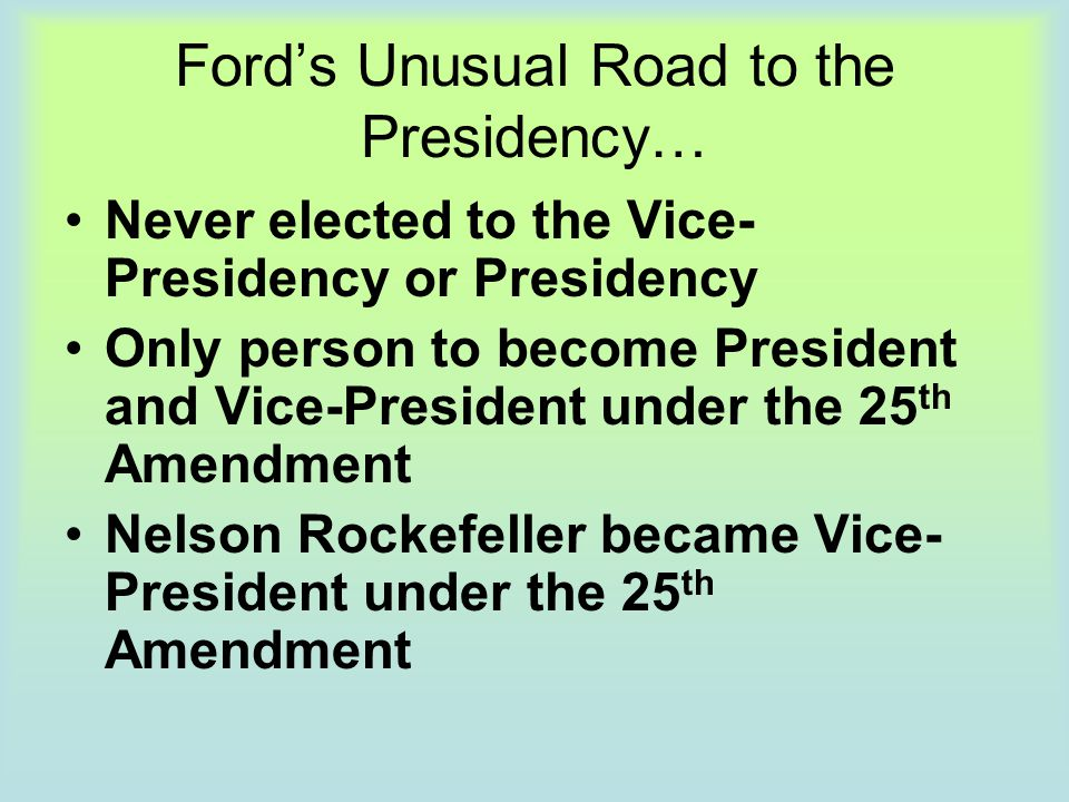 Ford's Unusual Road to the Presidency… Never elected to the Vice- Presidency or Presidency Only person to become President and Vice-President under th