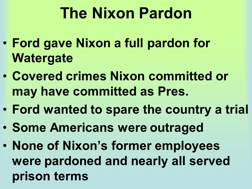 The Nixon Pardon Ford gave Nixon a full pardon for Watergate Covered crimes Nixon committed or may have committed as Pres. Ford wanted to spare the co