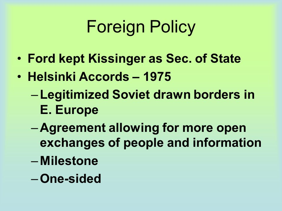 Foreign Policy Ford kept Kissinger as Sec. of State Helsinki Accords – 1975 –Legitimized Soviet drawn borders in E. Europe –Agreement allowing for mor