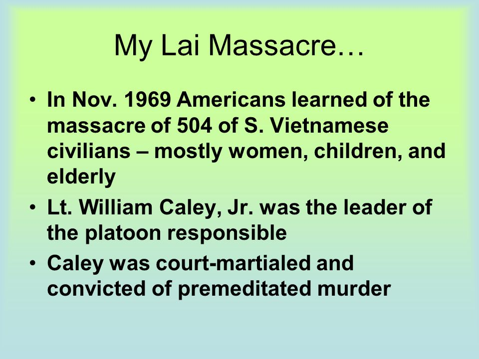 My Lai Massacre… In Nov. 1969 Americans learned of the massacre of 504 of S. Vietnamese civilians – mostly women, children, and elderly Lt. William Ca