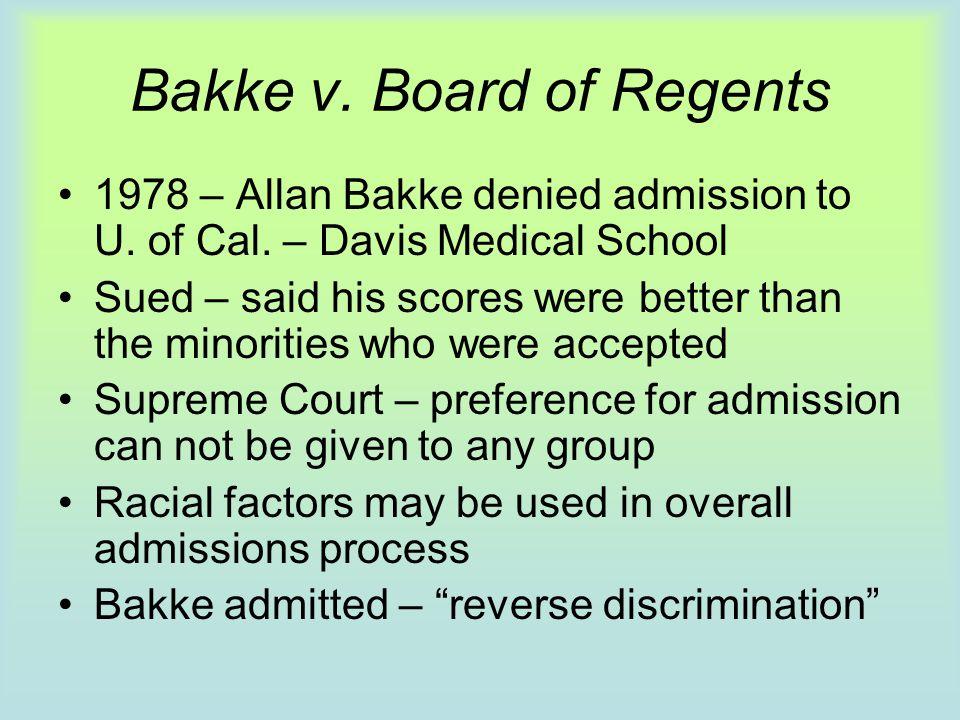 Bakke v. Board of Regents 1978 – Allan Bakke denied admission to U. of Cal. – Davis Medical School Sued – said his scores were better than the minorit