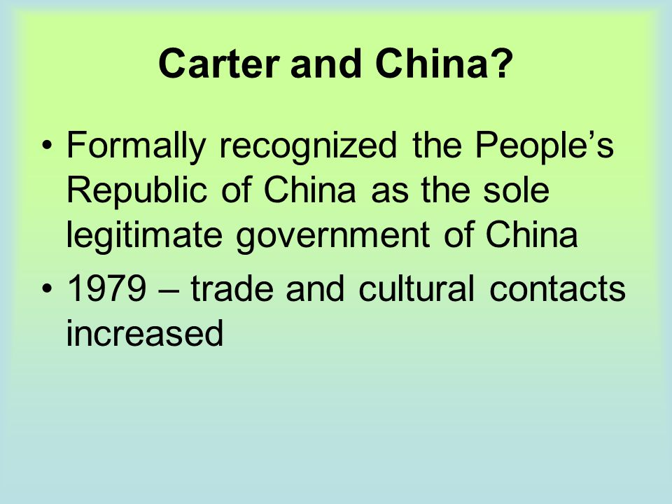 Carter and China? Formally recognized the People's Republic of China as the sole legitimate government of China 1979 – trade and cultural contacts inc