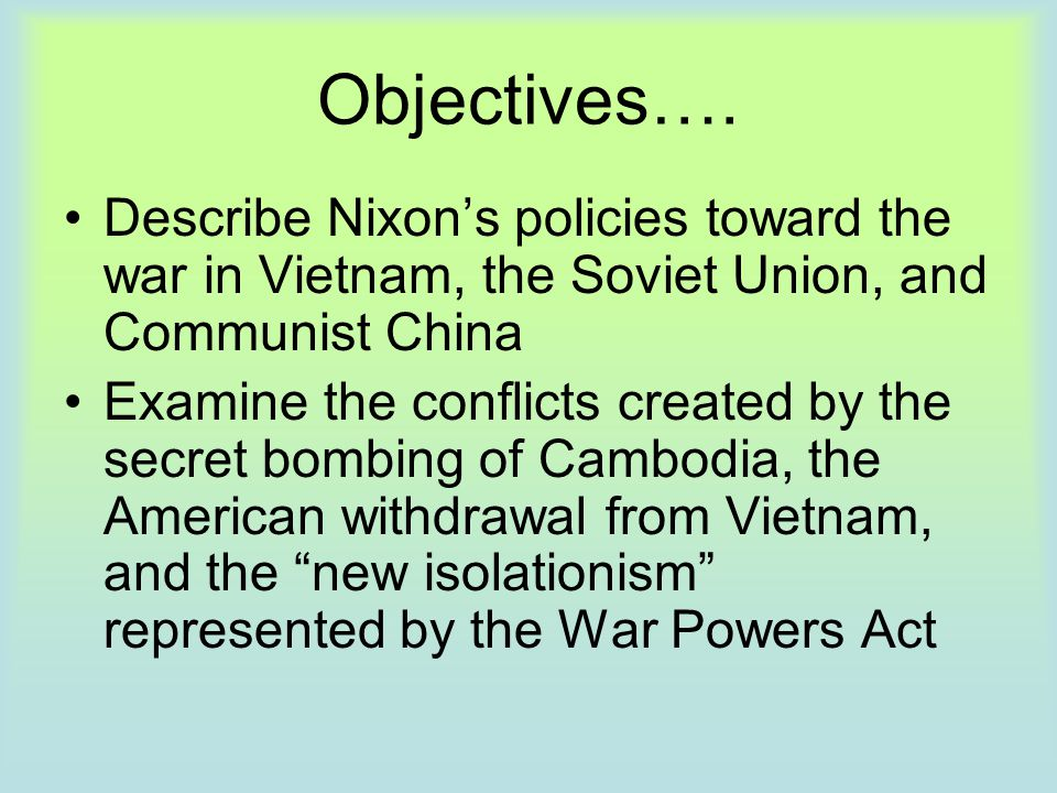 Objectives…. Describe Nixon's policies toward the war in Vietnam, the Soviet Union, and Communist China Examine the conflicts created by the secret bo