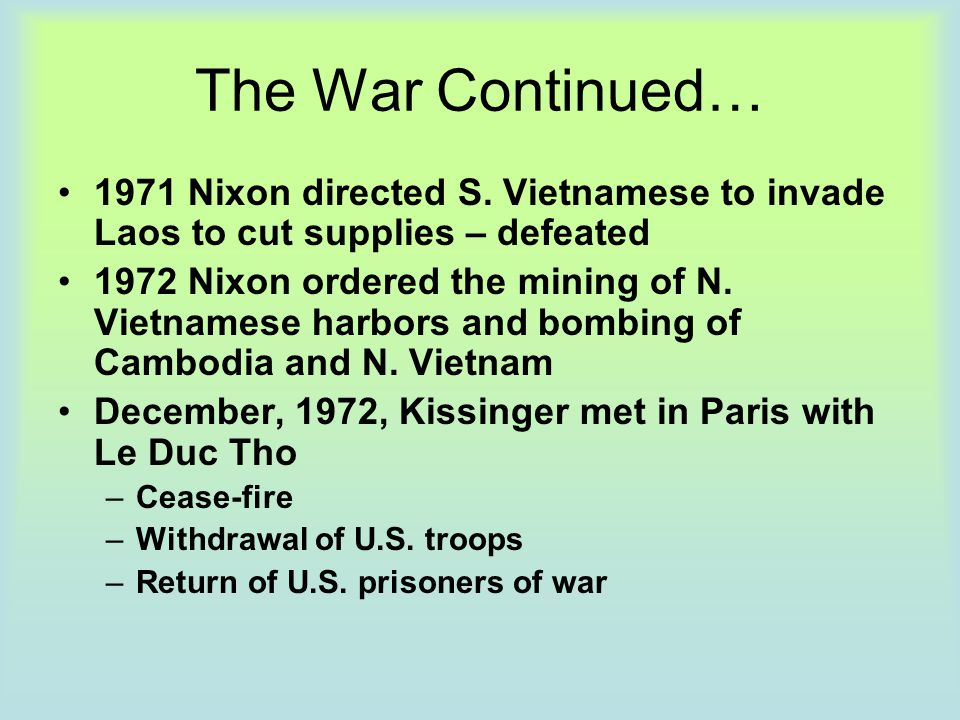 The War Continued… 1971 Nixon directed S. Vietnamese to invade Laos to cut supplies – defeated 1972 Nixon ordered the mining of N. Vietnamese harbors
