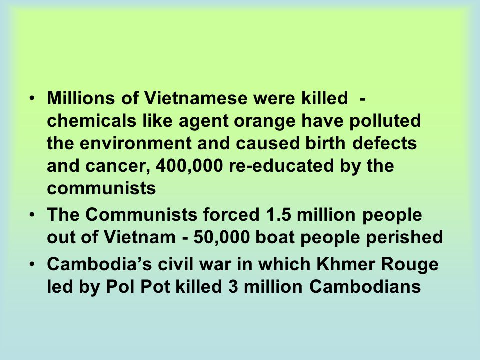 Millions of Vietnamese were killed - chemicals like agent orange have polluted the environment and caused birth defects and cancer, 400,000 re-educate