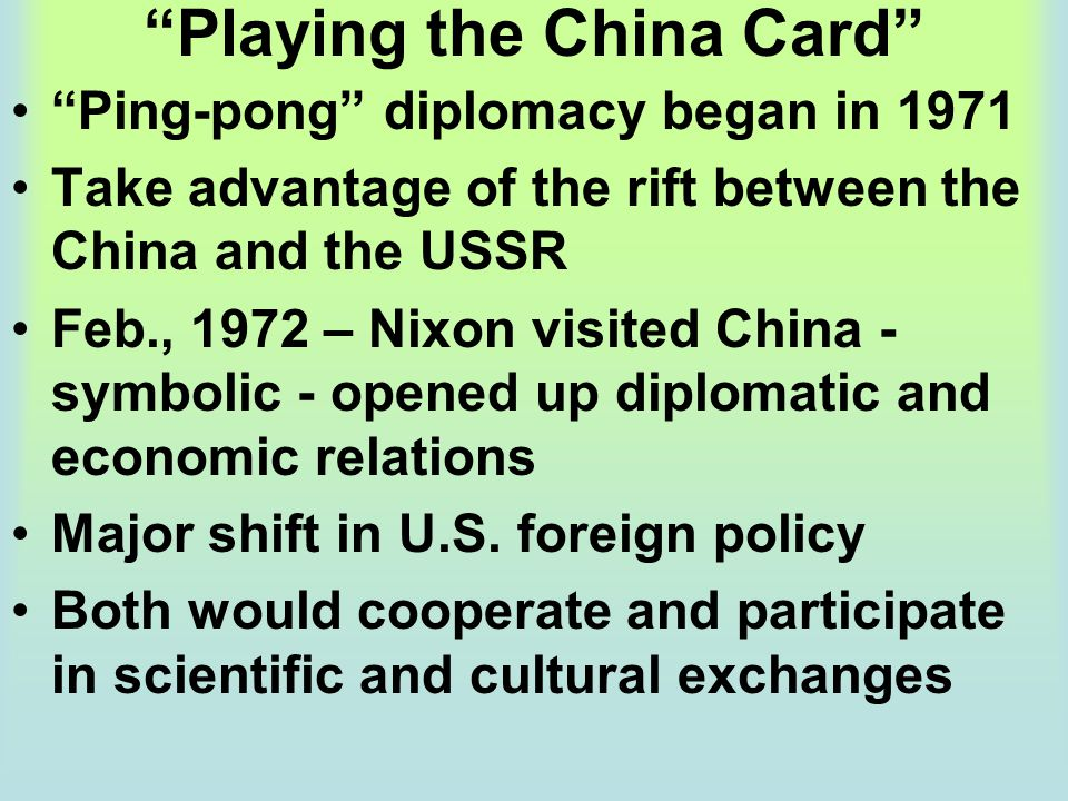 """""""Playing the China Card"""" """"Ping-pong"""" diplomacy began in 1971 Take advantage of the rift between the China and the USSR Feb., 1972 – Nixon visited Chin"""