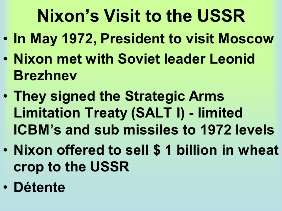 Nixon's Visit to the USSR In May 1972, President to visit Moscow Nixon met with Soviet leader Leonid Brezhnev They signed the Strategic Arms Limitatio