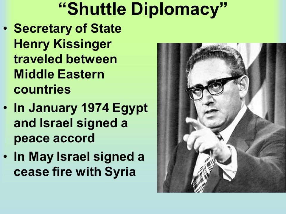 """""""Shuttle Diplomacy"""" Secretary of State Henry Kissinger traveled between Middle Eastern countries In January 1974 Egypt and Israel signed a peace accor"""