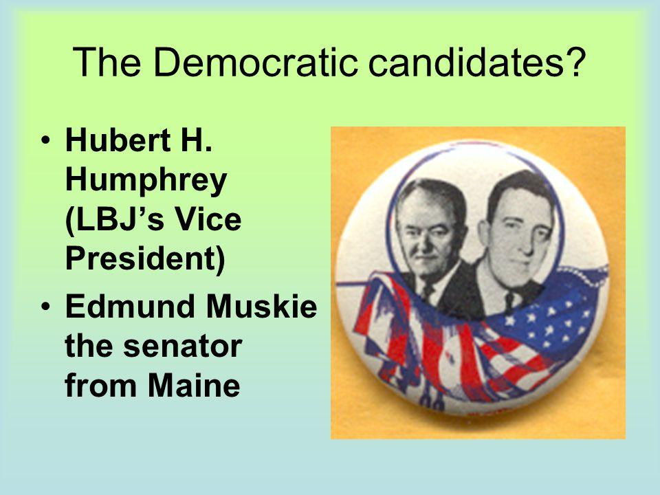The Democratic candidates? Hubert H. Humphrey (LBJ's Vice President) Edmund Muskie the senator from Maine