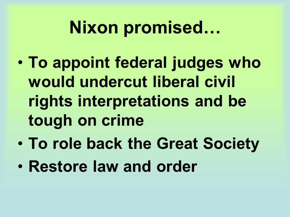 Nixon promised… To appoint federal judges who would undercut liberal civil rights interpretations and be tough on crime To role back the Great Society