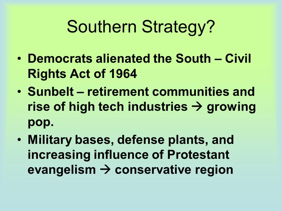 Southern Strategy? Democrats alienated the South – Civil Rights Act of 1964 Sunbelt – retirement communities and rise of high tech industries  growin