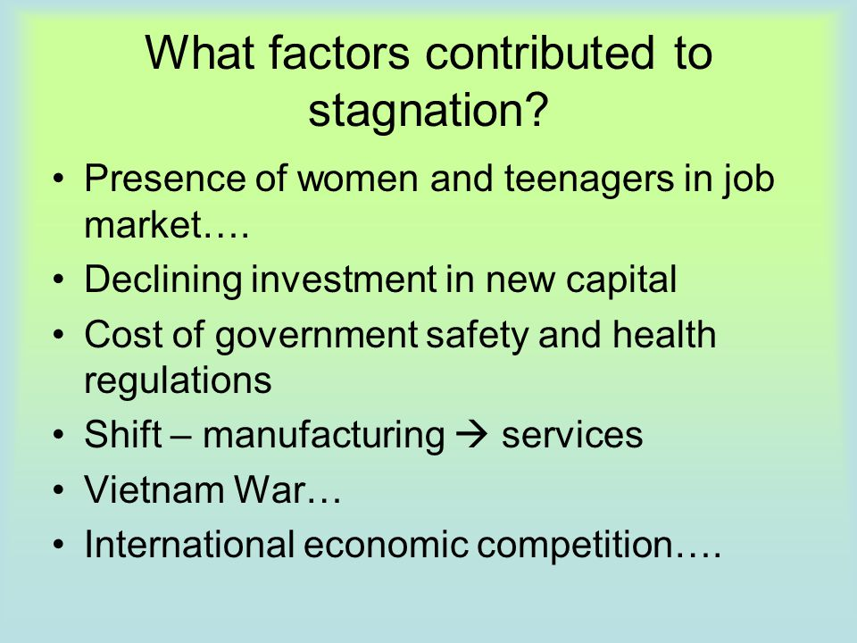 What factors contributed to stagnation? Presence of women and teenagers in job market…. Declining investment in new capital Cost of government safety