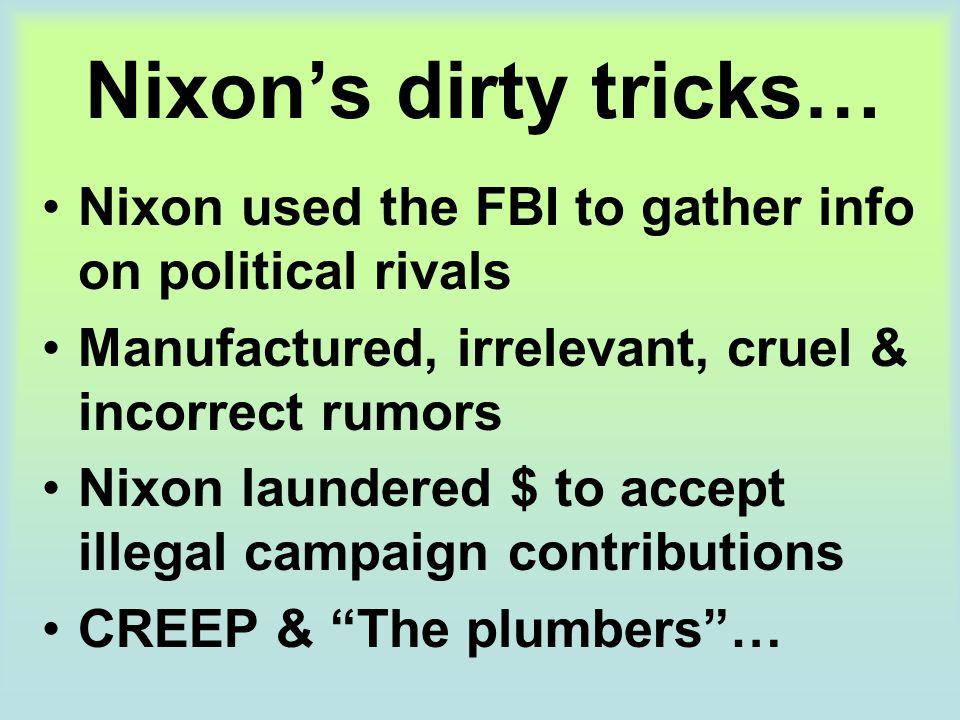 Nixon's dirty tricks… Nixon used the FBI to gather info on political rivals Manufactured, irrelevant, cruel & incorrect rumors Nixon laundered $ to ac