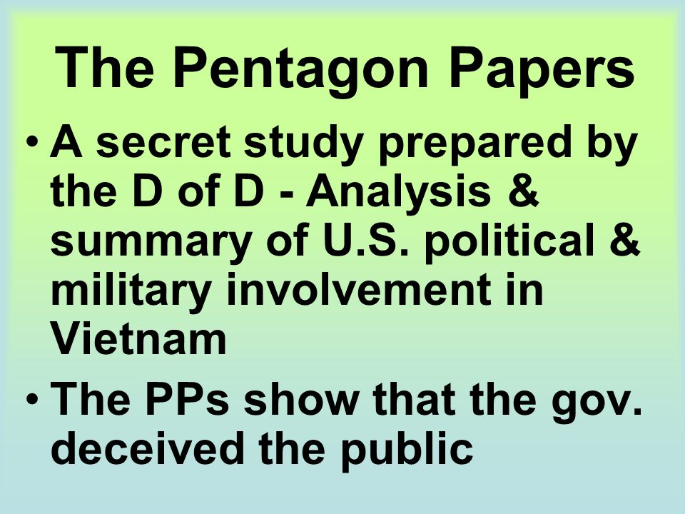 The Pentagon Papers A secret study prepared by the D of D - Analysis & summary of U.S. political & military involvement in Vietnam The PPs show that t