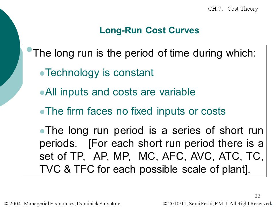 CH 7: Cost Theory © 2010/11, Sami Fethi, EMU, All Right Reserved. © 2004, Managerial Economics, Dominick Salvatore 23 Long-Run Cost Curves The long ru