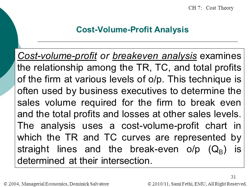 CH 7: Cost Theory © 2010/11, Sami Fethi, EMU, All Right Reserved. © 2004, Managerial Economics, Dominick Salvatore 31 Cost-Volume-Profit Analysis Cost
